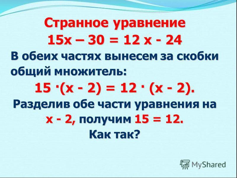 Странное уравнение 15 х – 30 = 12 х - 24 В обеих частях вынесем за скобки общий множитель: 15 ·(х - 2) = 12 · (х - 2). Разделив обе части уравнения на х - 2, получим 15 = 12. Как так?