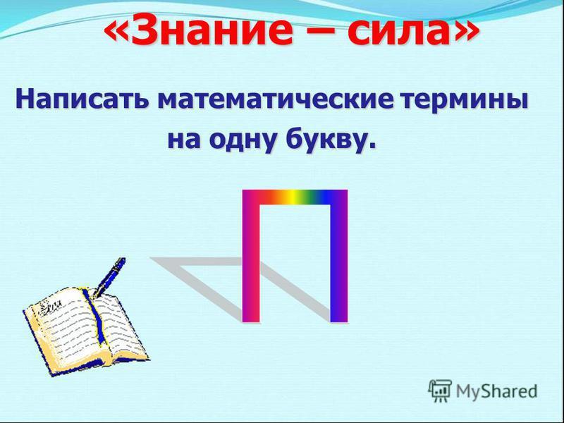 «Знание – сила» Написать математические термины на одну букву.