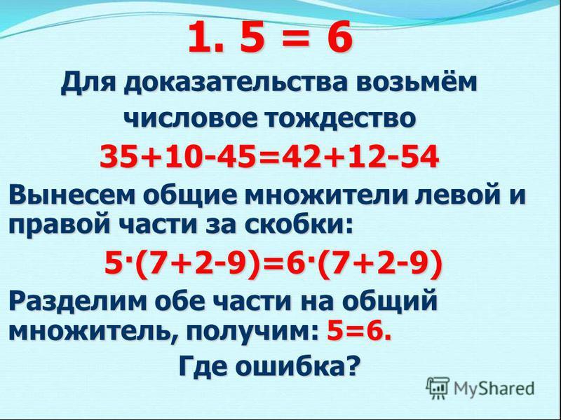 1. 5 = 6 Для доказательства возьмём числовое тождество 35+10-45=42+12-54 Вынесем общие множители левой и правой части за скобки: 5·(7+2-9)=6·(7+2-9) 5·(7+2-9)=6·(7+2-9) Разделим обе части на общий множитель, получим: 5=6. Где ошибка?