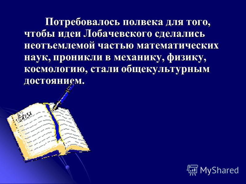 Потребовалось полвека для того, чтобы идеи Лобачевского сделались неотъемлемой частью математических наук, проникли в механику, физику, космологию, стали общекультурным достоянием. Потребовалось полвека для того, чтобы идеи Лобачевского сделались нео
