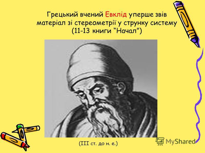 Грецький вчений Евклід уперше звів матеріал зі стереометрії у струнку систему (11-13 книги Начал) (ІІІ ст. до н. е.)