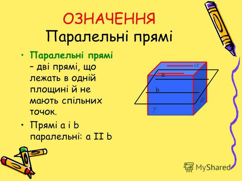 ОЗНАЧЕННЯ Паралельні прямі Паралельні прямі – дві прямі, що лежать в одній площині й не мають спільних точок. Прямі a і b паралельні: a ІІ b a b