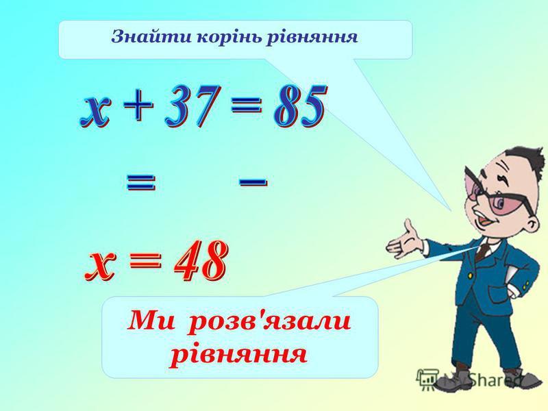 Знайти корінь рівняння Ми розв'язали рівняння