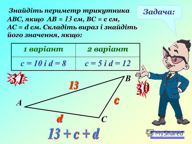 Задача: Знайдіть периметр трикутника АВС, якщо АВ = 13 см, ВС = с см, АС = d см. Складіть вираз і знайдіть його значення, якщо: 1 варіант2 варіант с = 10 і d = 8с = 5 і d = 12 31 3030 А В С