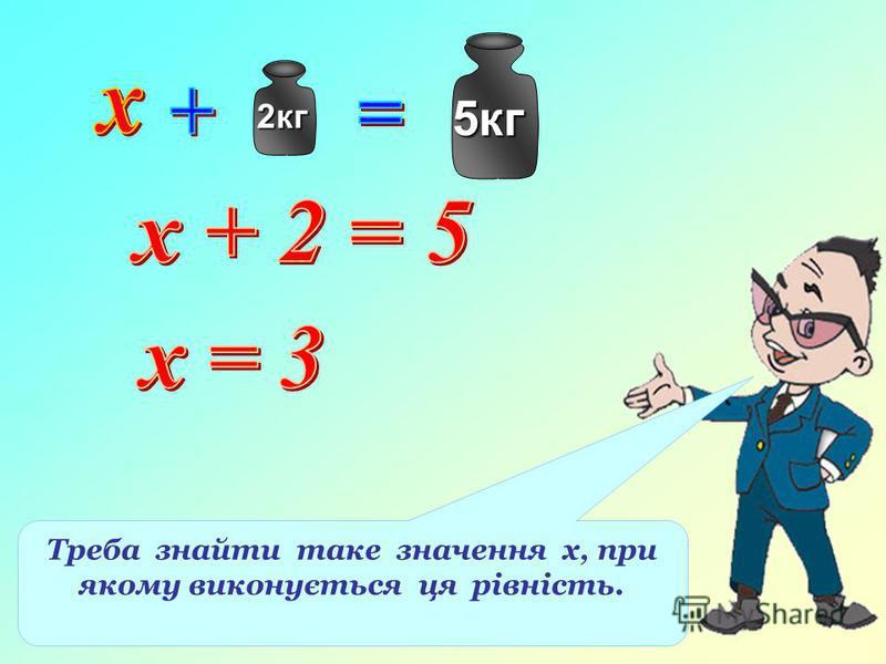 2кг 5кг Треба знайти таке значення х, при якому виконується ця рівність.