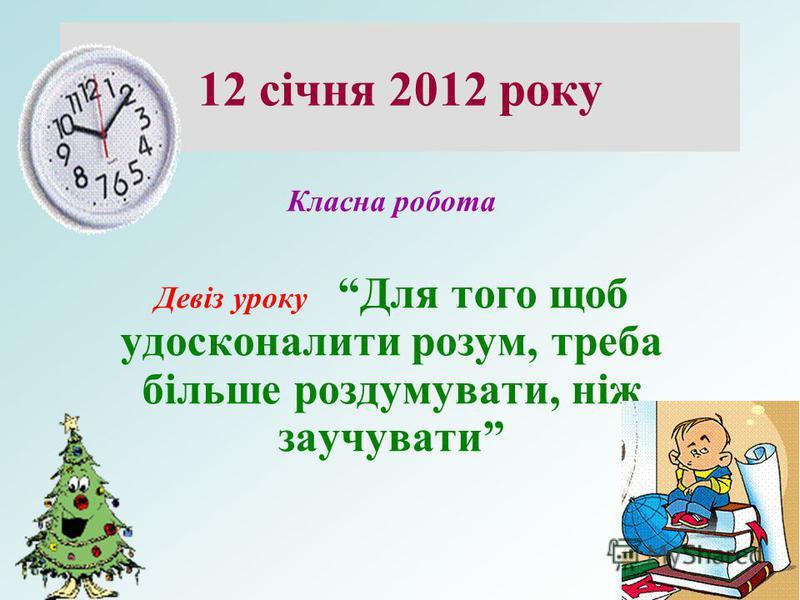 12 січня 2012 року Класна робота Девіз уроку Для того щоб удосконалити розум, треба більше роздумувати, ніж заучувати