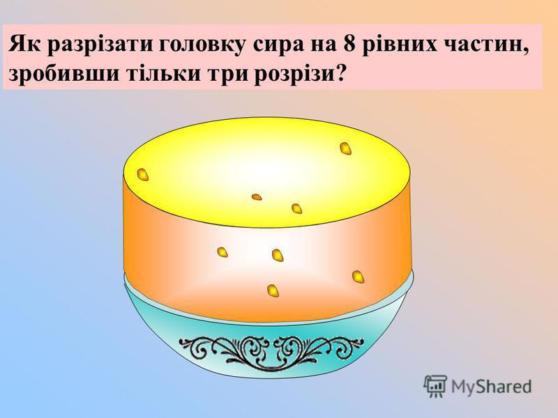Як разрізати головку сира на 8 рівних частин, зробивши тільки три розрізи?