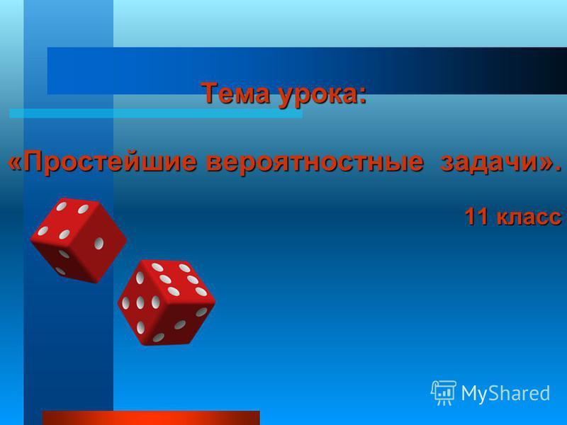 Тема урока: «Простейшие вероятностные задачи». 11 класс
