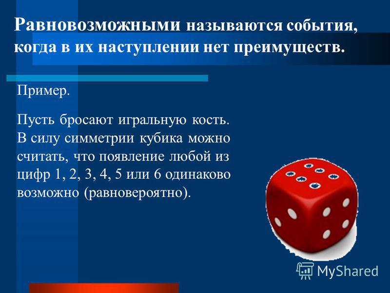 Равновозможными называются события, когда в их наступлении нет преимуществ. Пусть бросают игральную кость. В силу симметрии кубика можно считать, что появление любой из цифр 1, 2, 3, 4, 5 или 6 одинаково возможно (равновероятно). Пример.