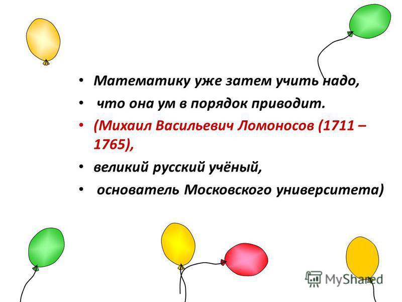 Математику уже затем учить надо, что она ум в порядок приводит. (Михаил Васильевич Ломоносов (1711 – 1765), великий русский учёный, основатель Московского университета)