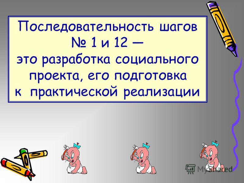 Последовательность шагов 1 и 12 это разработка социального проекта, его подготовка к практической реализации