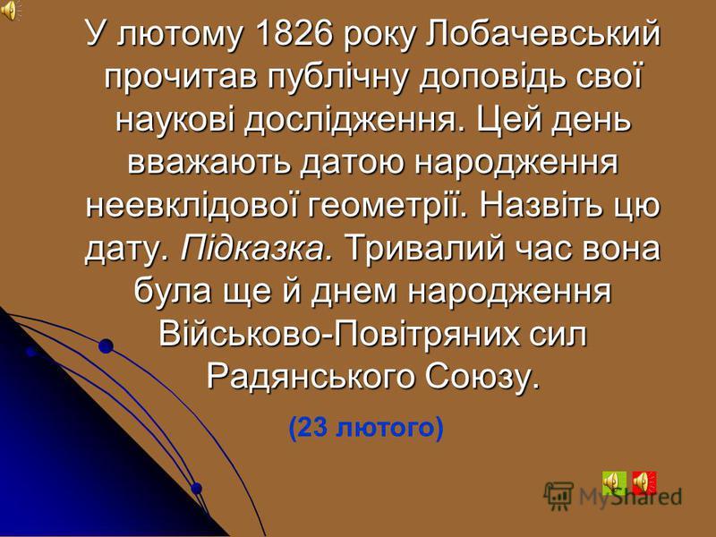 Микола Лобачевський Батько Лобачевського був повітовим землеміром. З яким розділом математики пов'язана назва «землевимірювання»? ( Геометрія )
