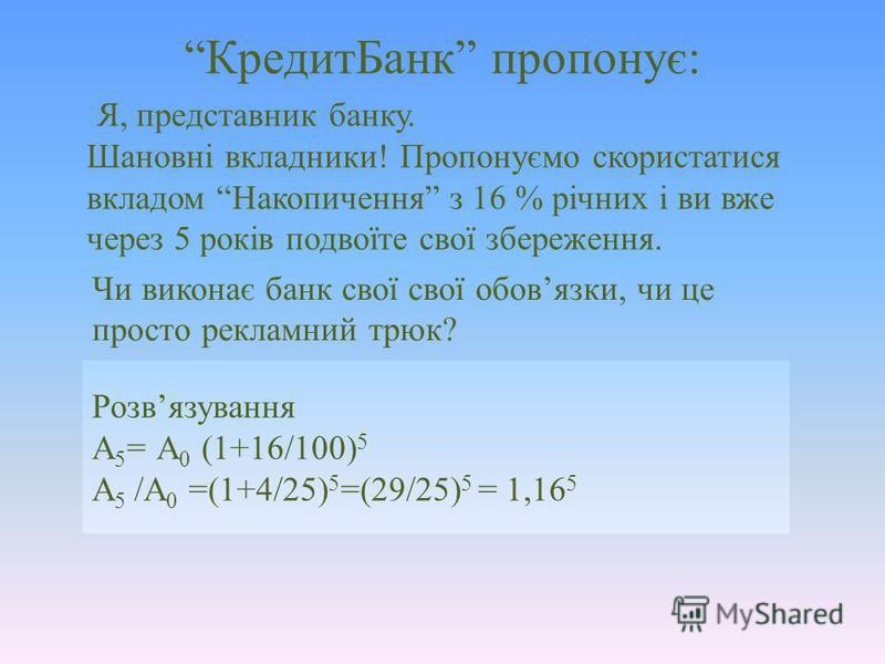 Розвязування А 5 = А 0 (1+16/100) 5 А 5 /А 0 =(1+4/25) 5 =(29/25) 5 = 1,16 5 КредитБанк пропонує: Я, представник банку. Шановні вкладники! Пропонуємо скористатися вкладом Накопичення з 16 % річних і ви вже через 5 років подвоїте свої збереження. Чи в
