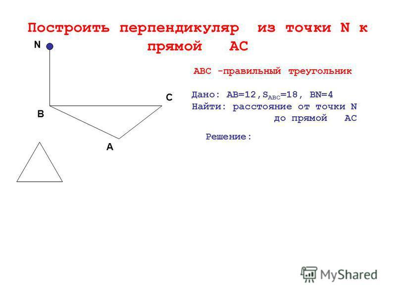 Построить перпендикуляр из точки N к прямой АС N C A B ABC -правильный треугольник Дано: АВ=12,S ABC =18, BN=4 Найти: расстояние от точки N до прямой АС Решение: