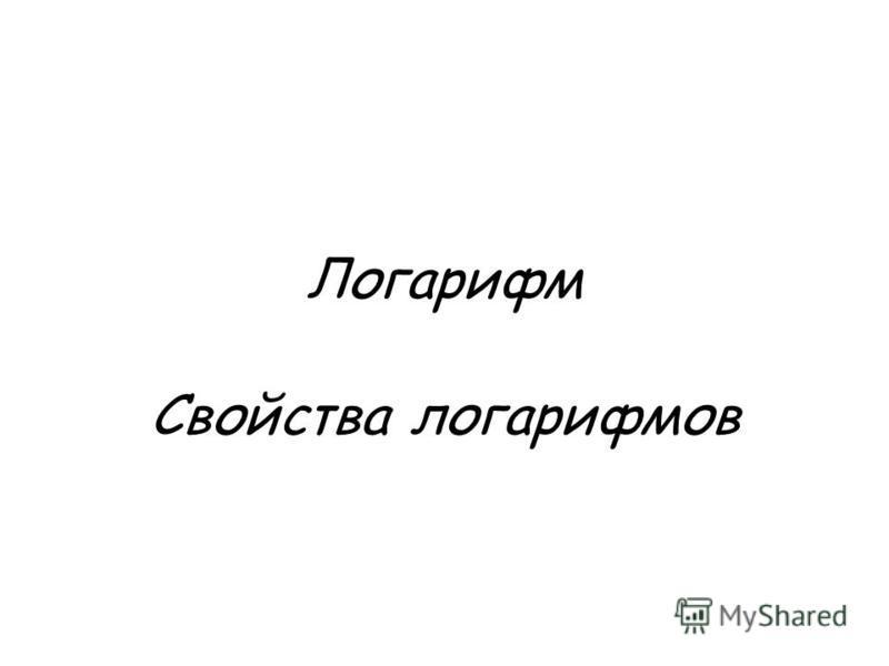 Логарифм Свойства логарифмов