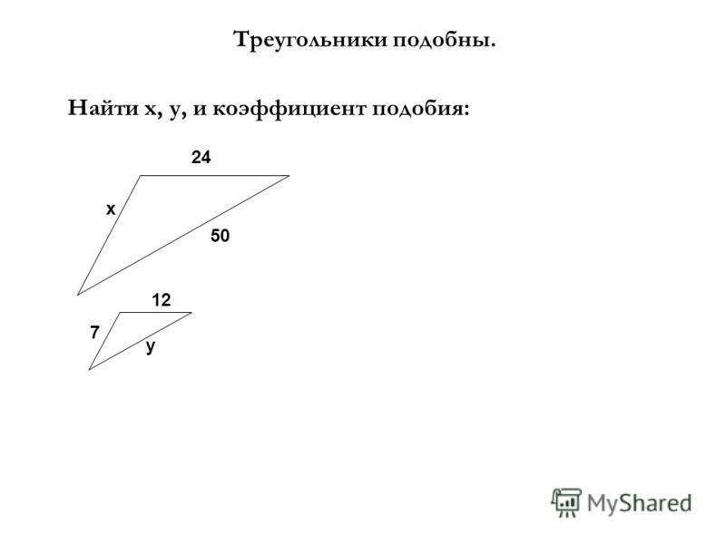 Треугольники подобны. Найти х, у, и коэффициент подобия: х 24 12 7 50 у