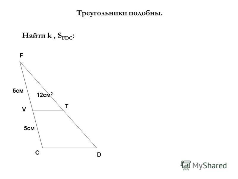 Треугольники подобны. Найти k, S FDC : 12 см 2 5 см F D C V T