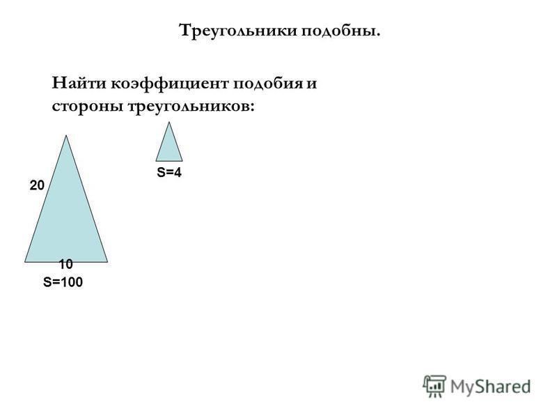 Треугольники подобны. Найти коэффициент подобия и стороны треугольников: 10 S=100 S=4 20