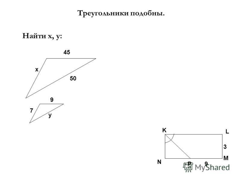 Треугольники подобны. Найти х, у: х 45 9 7 50 у K L N M P9 3