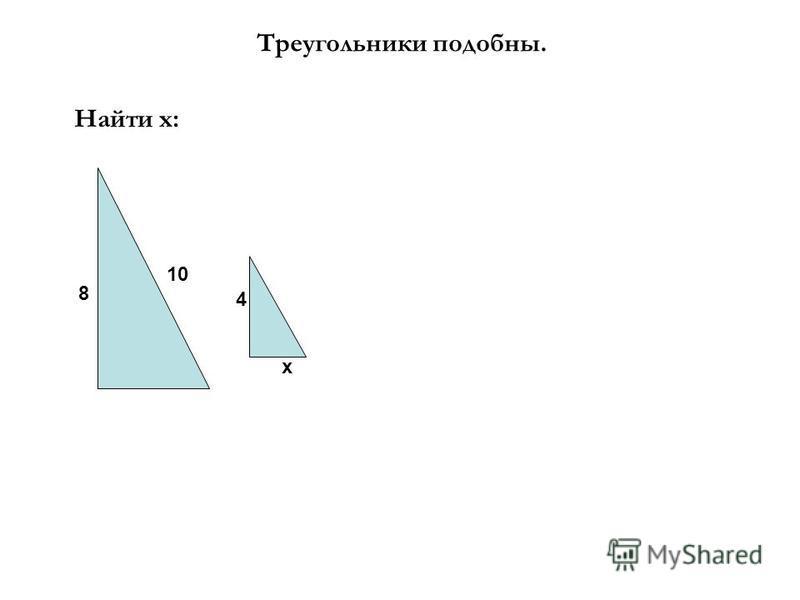 Треугольники подобны. Найти х: 8 10 x 4