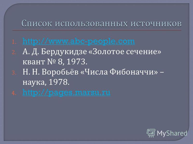1. http://www.abc-people.com http://www.abc-people.com 2. А. Д. Бердукидзе « Золотое сечение » квант 8, 1973. 3. Н. Н. Воробьёв « Числа Фибоначчи » – наука, 1978. 4. http://pages.marsu.ru http://pages.marsu.ru