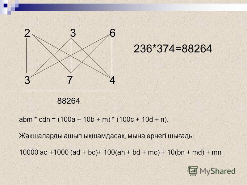 2 3 6 236*374=88264 3 7 4 88264 аbm * cdn = (100a + 10b + m) * (100c + 10d + n). Жақшаларды ашып ықшамдасақ, мына өрнегі шығады 10000 ac +1000 (ad + bc)+ 100(an + bd + mc) + 10(bn + md) + mn