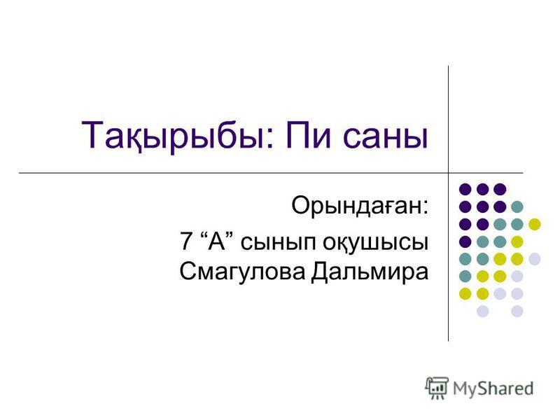 Орындаған: 7 А сынып оқушысы Смагулова Дальмира Тақырыбы: Пи саны