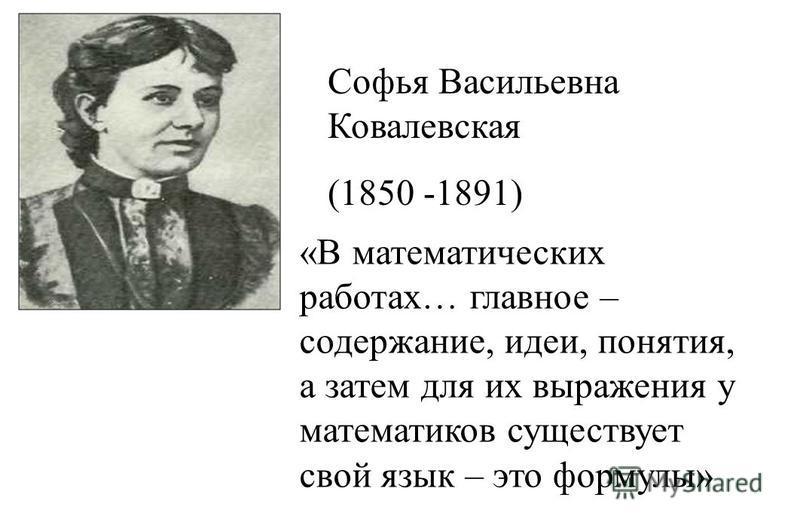 «В математических работах… главное – содержание, идеи, понятия, а затем для их выражения у математиков существует свой язык – это формулы» Софья Васильевна Ковалевская (1850 -1891)