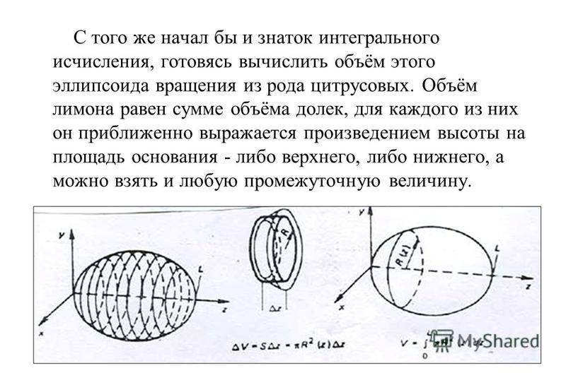 С того же начал бы и знаток интегрального исчисления, готовясь вычислить объём этого эллипсоида вращения из рода цитрусовых. Объём лимона равен сумме объёма долек, для каждого из них он приближенно выражается произведением высоты на площадь основания
