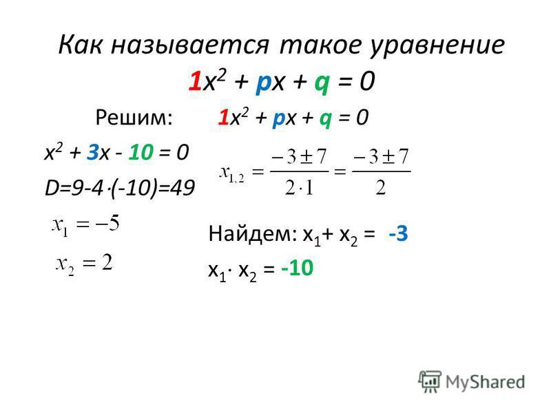 Как называется такое уравнение 1 х 2 + px + q = 0 Решим: 1 х 2 + px + q = 0 х 2 + 3x - 10 = 0 D=9-4 (-10)=49 Найдем: х 1 + х 2 = х 1 х 2 = -3 -10