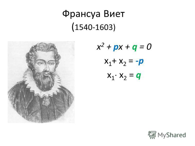 Франсуа Виет ( 1540-1603) х 2 + px + q = 0 х 1 + х 2 = -p х 1 х 2 = q