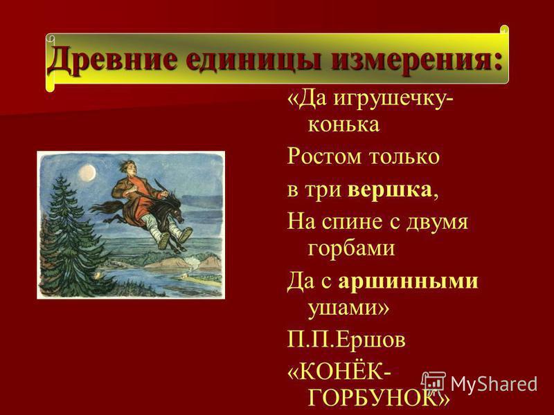 «Да игрушечку- конька Ростом только в три вершка, На спине с двумя горбами Да с аршинными ушами» П.П.Ершов «КОНЁК- ГОРБУНОК» Древние единицы измерения: