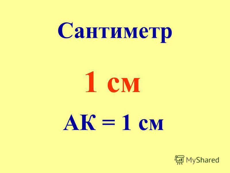 Сантиметр 1 см АК = 1 см