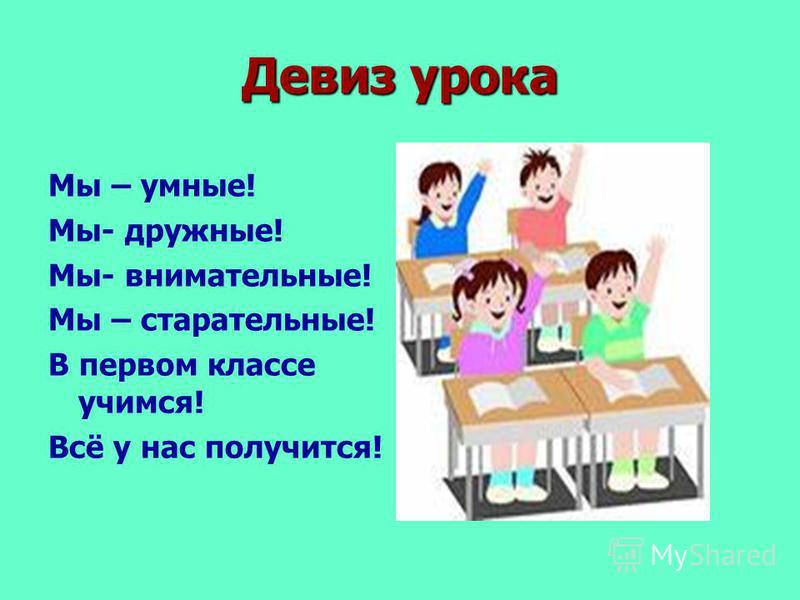 Девиз урока Мы – умные! Мы- дружные! Мы- внимательные! Мы – старательные! В первом классе учимся! Всё у нас получится!