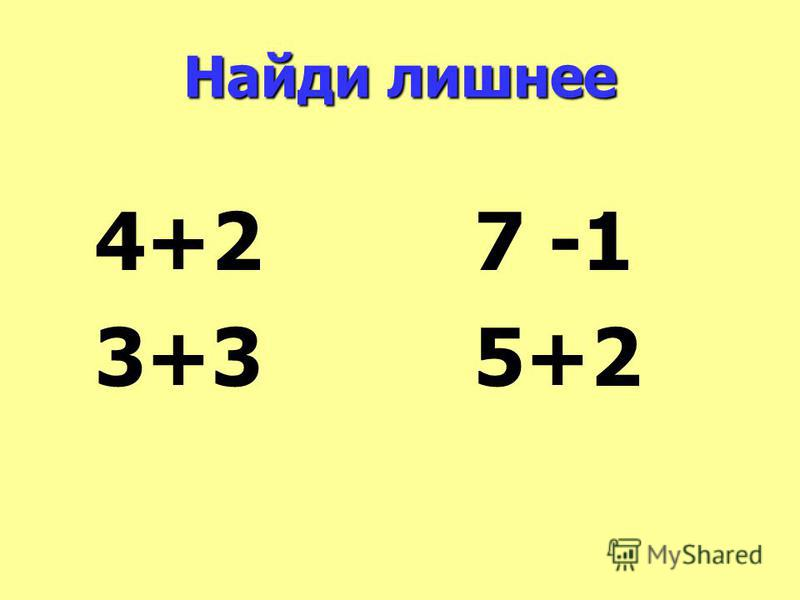 Найди лишнее 4+2 7 -1 3+3 5+2