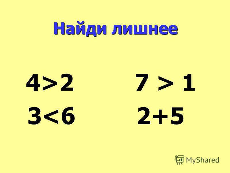 Найди лишнее 4>2 7 > 1 3<6 2+5