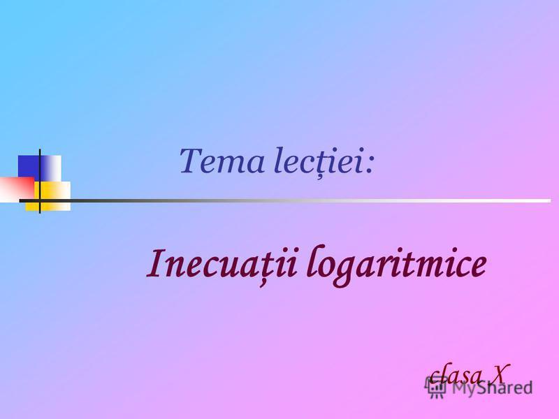 Tema lecţiei: Inecuaţii logaritmice clasa X