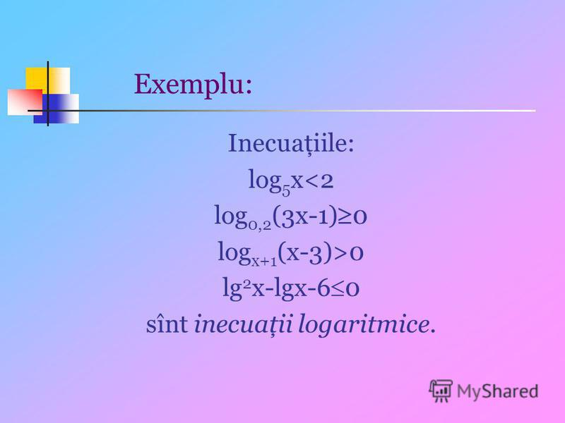 Exemplu: Inecuaţiile: log 5 x<2 log 0,2 (3x-1) 0 log x+1 (x-3)>0 lg 2 x-lgx-6 0 sînt inecuaţii logaritmice.
