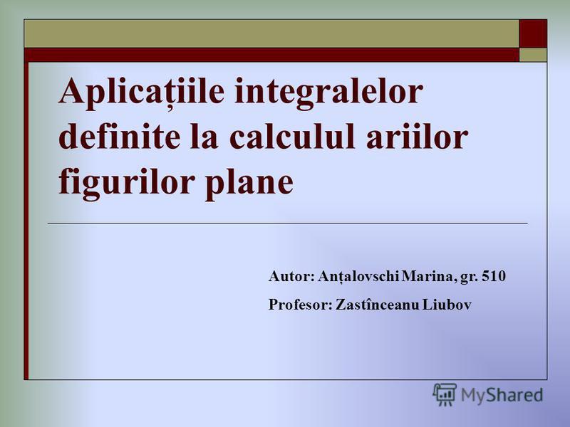 Aplicaţiile integralelor definite la calculul ariilor figurilor plane Autor: Anţalovschi Marina, gr. 510 Profesor: Zastînceanu Liubov