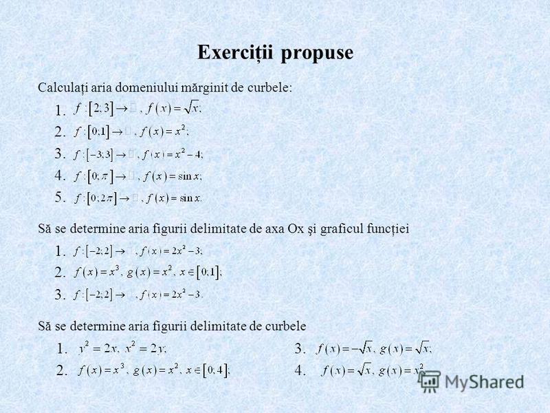 Exerciţii propuse Calculaţi aria domeniului mărginit de curbele: 2. 3. 4. 1. 5. 1. 2. 1. 3. Să se determine aria figurii delimitate de axa Ox şi graficul funcţiei Să se determine aria figurii delimitate de curbele 2. 3. 4.