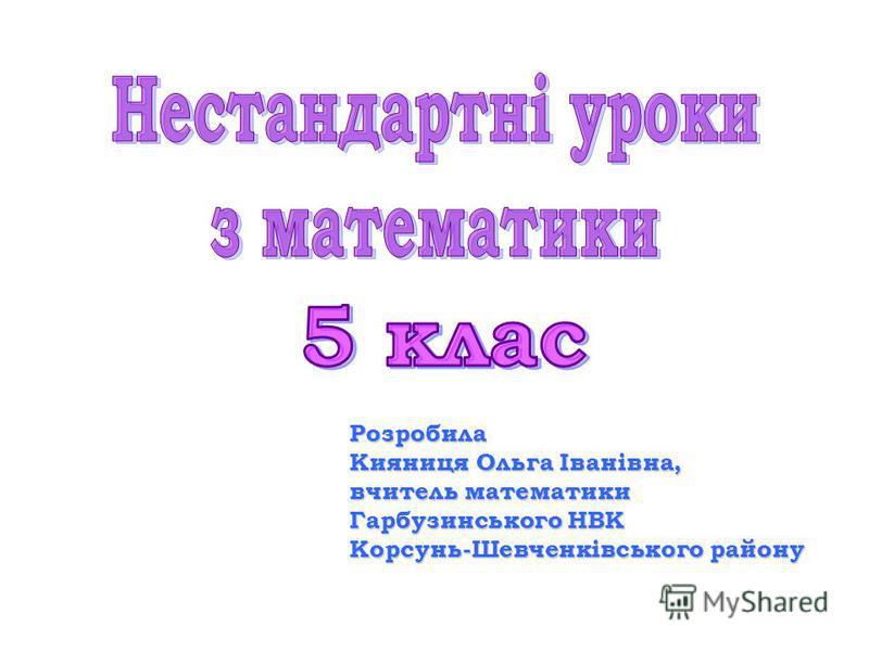 Розробила Кияниця Ольга Іванівна, вчитель математики Гарбузинського НВК Корсунь-Шевченківського району