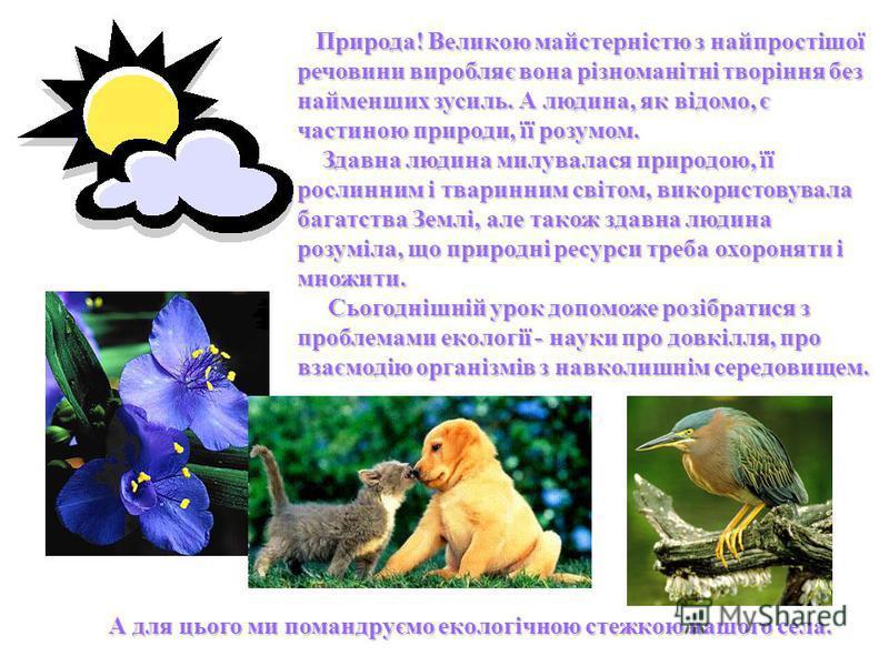Природа! Великою майстерністю з найпростішої речовини виробляє вона різноманітні творіння без найменших зусиль. А людина, як відомо, є частиною природи, її розумом. Здавна людина милувалася природою, її рослинним і тваринним світом, використовувала б