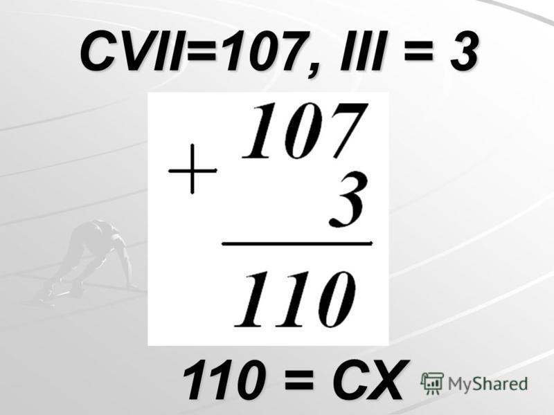 CVII=107, III = 3 110 = СХ