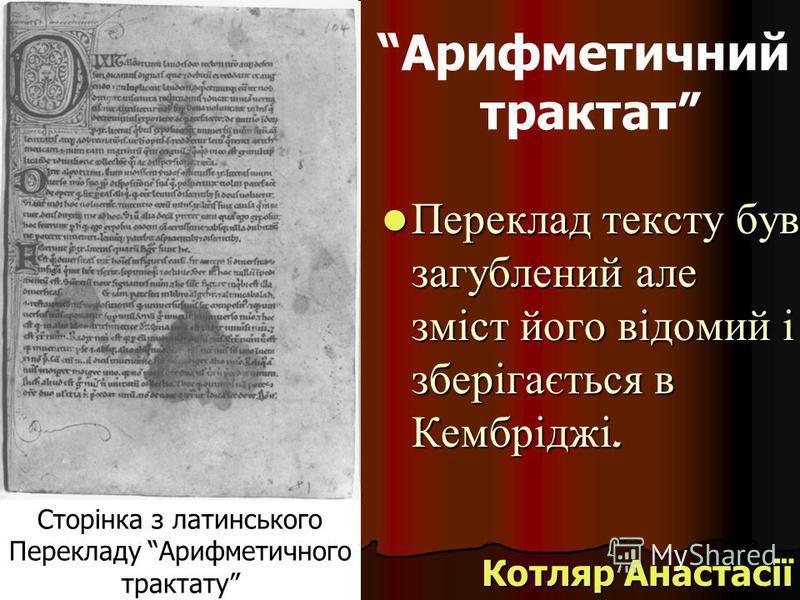Арифметичний трактат Переклад тексту був загублений але зміст його відомий і зберігається в Кембріджі. Переклад тексту був загублений але зміст його відомий і зберігається в Кембріджі. Котляр Анастасії Сторінка з латинського Перекладу Арифметичного т