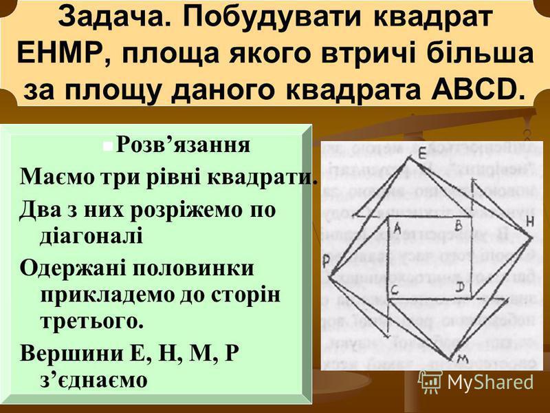 Задача. Побудувати квадрат EHMP, площа якого втричі більша за площу даного квадрата АВСD. Розвязання Маємо три рівні квадрати. Два з них розріжемо по діагоналі Одержані половинки прикладемо до сторін третього. Вершини Е, Н, М, Р зєднаємо