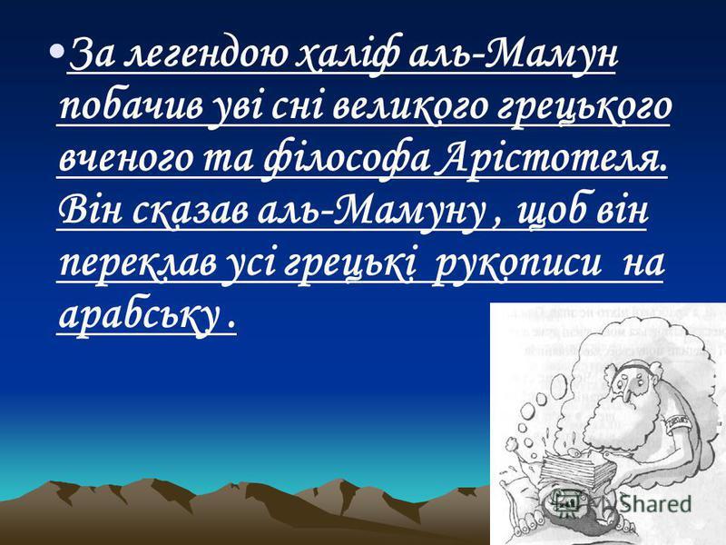 За легендою халіф аль-Мамун побачив уві сні великого грецького вченого та філософа Арістотеля. Він сказав аль-Мамуну, щоб він переклав усі грецькі рукописи на арабську.
