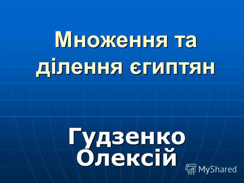 Множення та ділення єгиптян Гудзенко Олексій