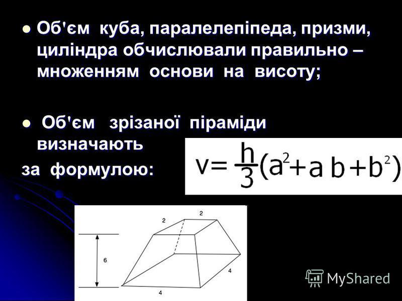 Об ' єм куба, паралелепіпеда, призми, циліндра обчислювали правильно – множенням основи на висоту; Об ' єм куба, паралелепіпеда, призми, циліндра обчислювали правильно – множенням основи на висоту; Об ' єм зрізаної піраміди визначають Об ' єм зрізано