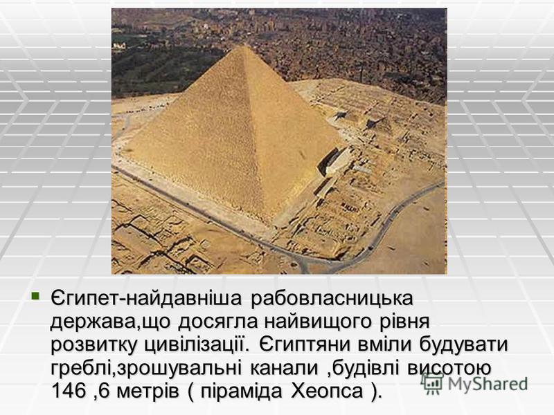 Єгипет-найдавніша рабовласницька держава,що досягла найвищого рівня розвитку цивілізації. Єгиптяни вміли будувати греблі,зрошувальні канали,будівлі висотою 146,6 метрів ( піраміда Хеопса ). Єгипет-найдавніша рабовласницька держава,що досягла найвищог