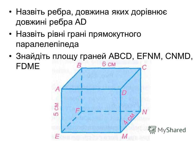 Назвіть ребра, довжина яких дорівнює довжині ребра АD Назвіть рівні грані прямокутного паралелепіпеда Знайдіть площу граней АВСD, EFNM, CNMD, FDME